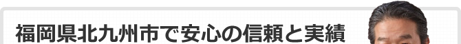 福岡県北九州市で安心の信頼と実績